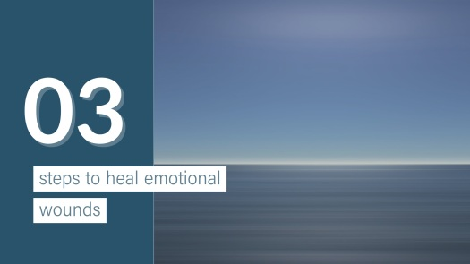 3 steps to heal emotional wounds